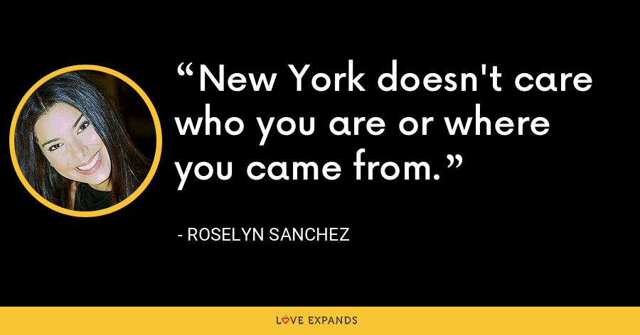 New York doesn't care who you are or where you came from. - Roselyn Sanchez