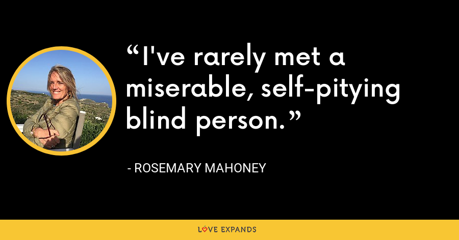 I've rarely met a miserable, self-pitying blind person. - Rosemary Mahoney