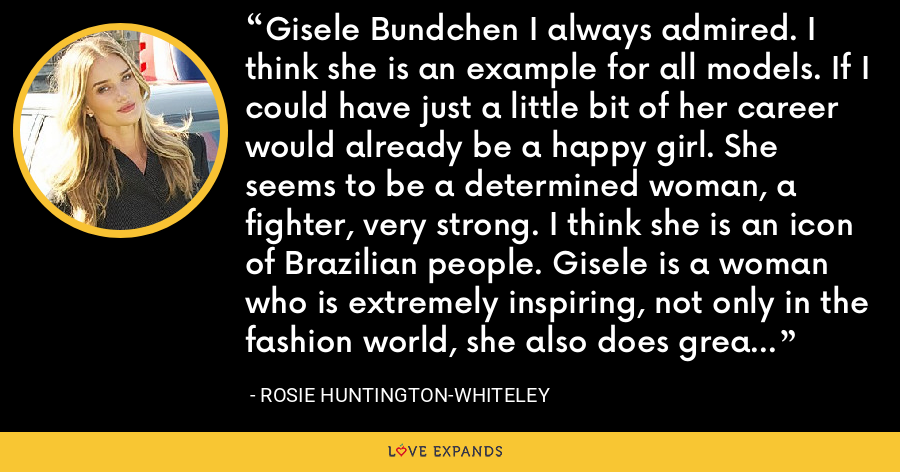 Gisele Bundchen I always admired. I think she is an example for all models. If I could have just a little bit of her career would already be a happy girl. She seems to be a determined woman, a fighter, very strong. I think she is an icon of Brazilian people. Gisele is a woman who is extremely inspiring, not only in the fashion world, she also does great things for the world. - Rosie Huntington-Whiteley