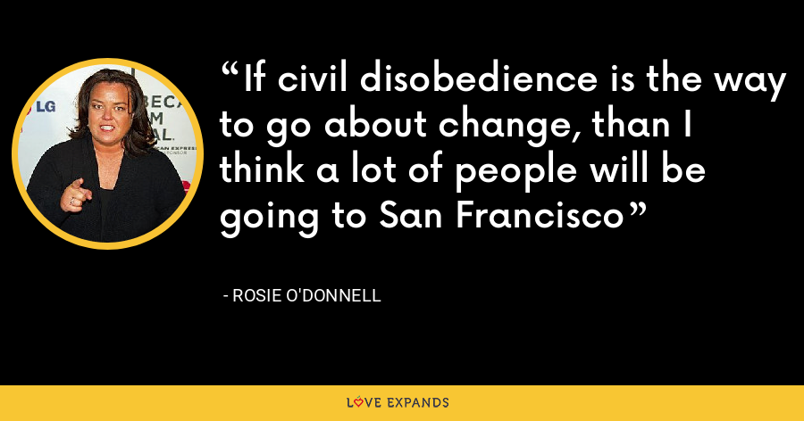 If civil disobedience is the way to go about change, than I think a lot of people will be going to San Francisco - Rosie O'Donnell