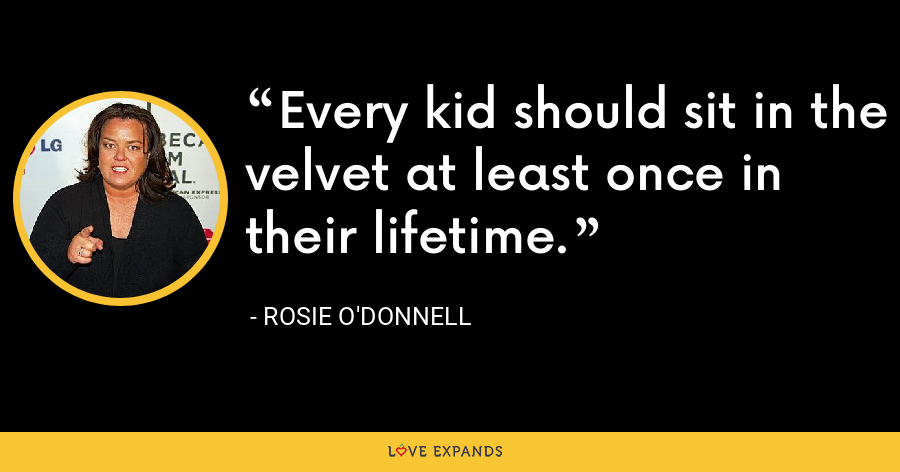 Every kid should sit in the velvet at least once in their lifetime. - Rosie O'Donnell
