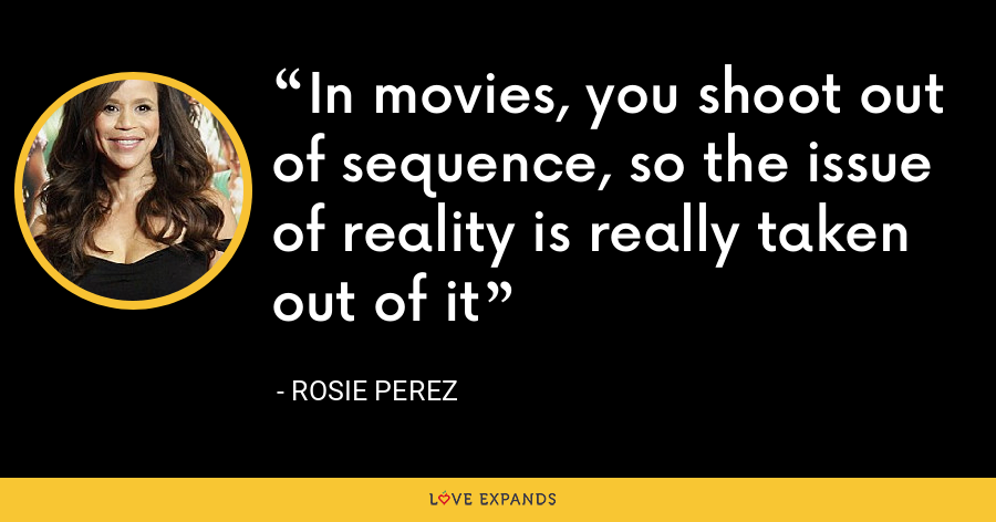 In movies, you shoot out of sequence, so the issue of reality is really taken out of it - Rosie Perez