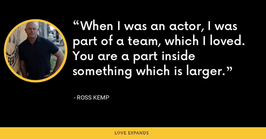 When I was an actor, I was part of a team, which I loved. You are a part inside something which is larger. - Ross Kemp