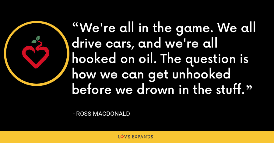 We're all in the game. We all drive cars, and we're all hooked on oil. The question is how we can get unhooked before we drown in the stuff. - Ross MacDonald
