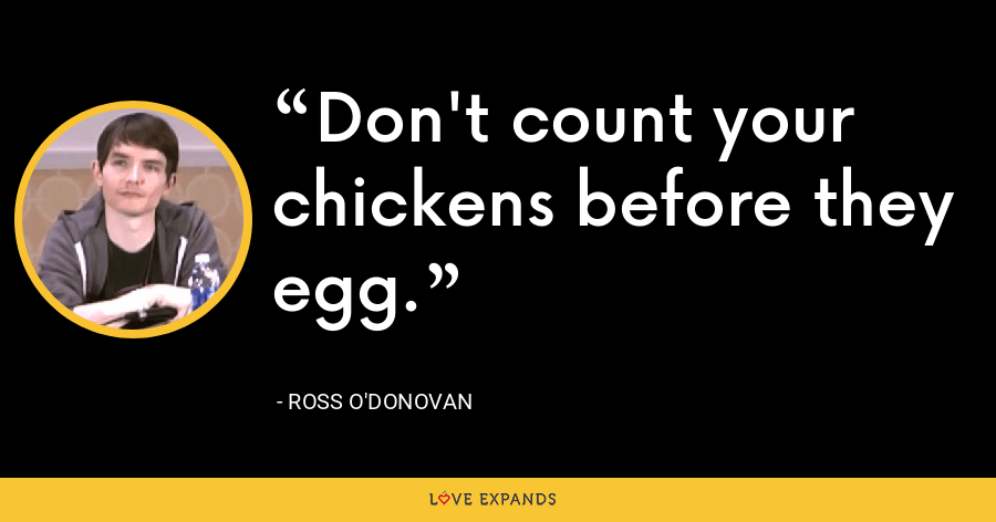 Don't count your chickens before they egg. - Ross O'Donovan