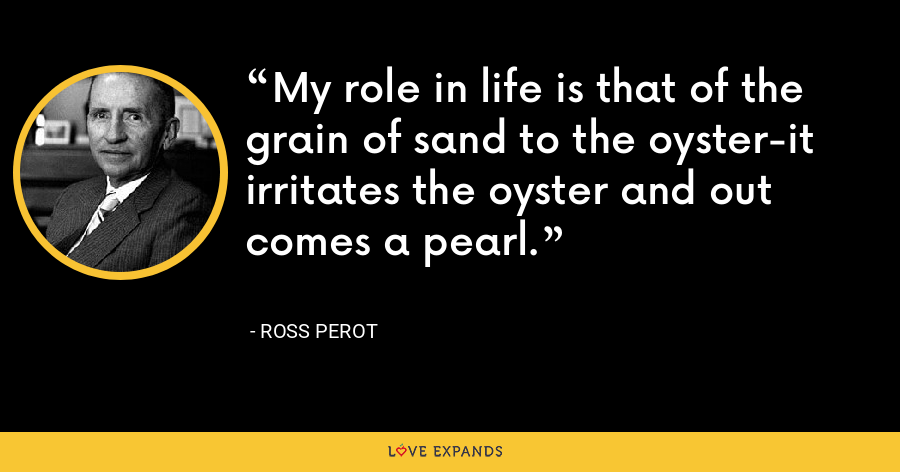 My role in life is that of the grain of sand to the oyster-it irritates the oyster and out comes a pearl. - Ross Perot