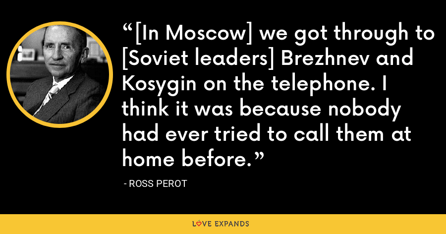[In Moscow] we got through to [Soviet leaders] Brezhnev and Kosygin on the telephone. I think it was because nobody had ever tried to call them at home before. - Ross Perot