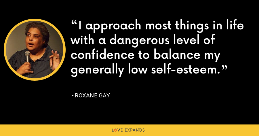 I approach most things in life with a dangerous level of confidence to balance my generally low self-esteem. - Roxane Gay
