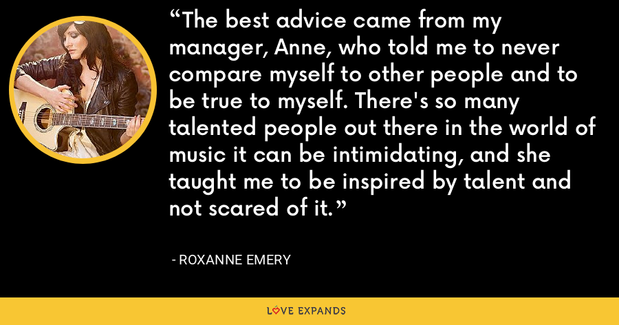 The best advice came from my manager, Anne, who told me to never compare myself to other people and to be true to myself. There's so many talented people out there in the world of music it can be intimidating, and she taught me to be inspired by talent and not scared of it. - Roxanne Emery