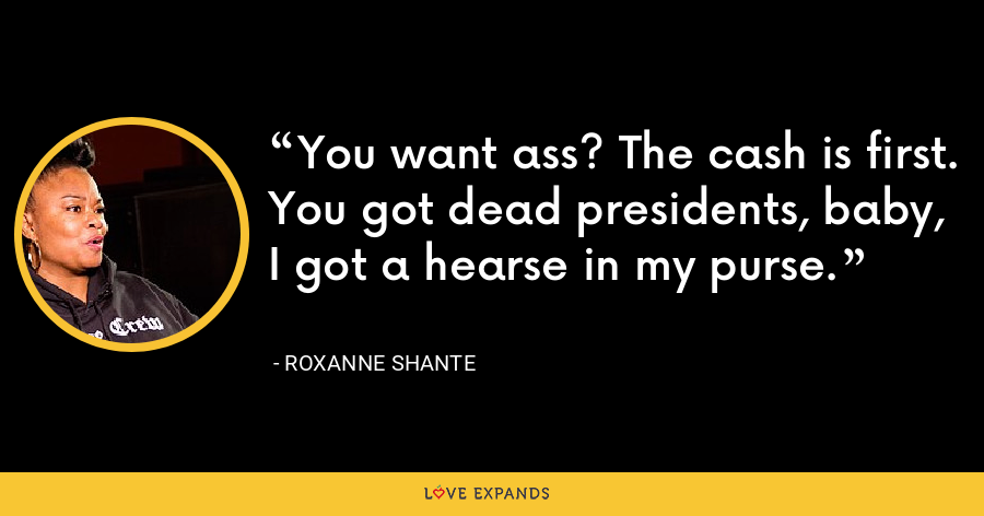 You want ass? The cash is first.You got dead presidents, baby, I got a hearse in my purse. - Roxanne Shante