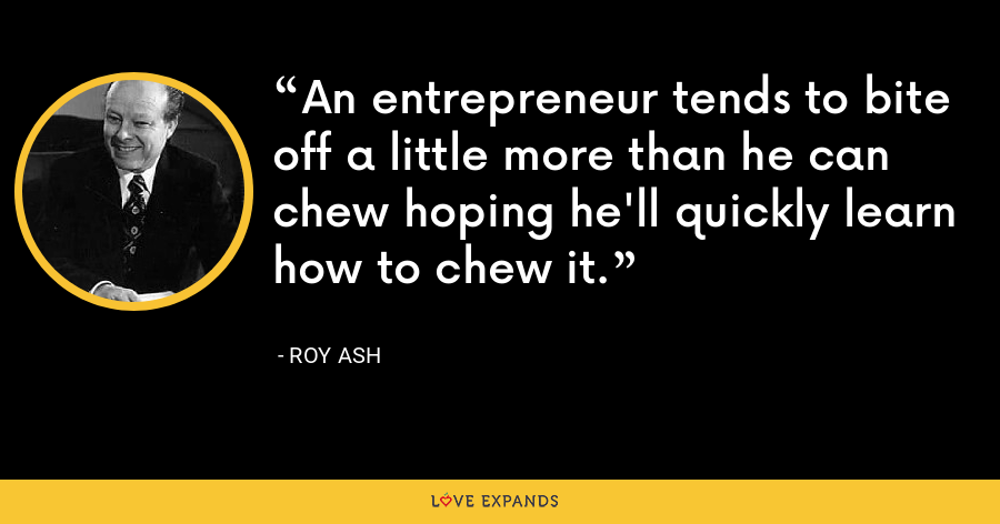 An entrepreneur tends to bite off a little more than he can chew hoping he'll quickly learn how to chew it. - Roy Ash