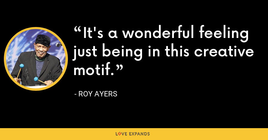 It's a wonderful feeling just being in this creative motif. - Roy Ayers