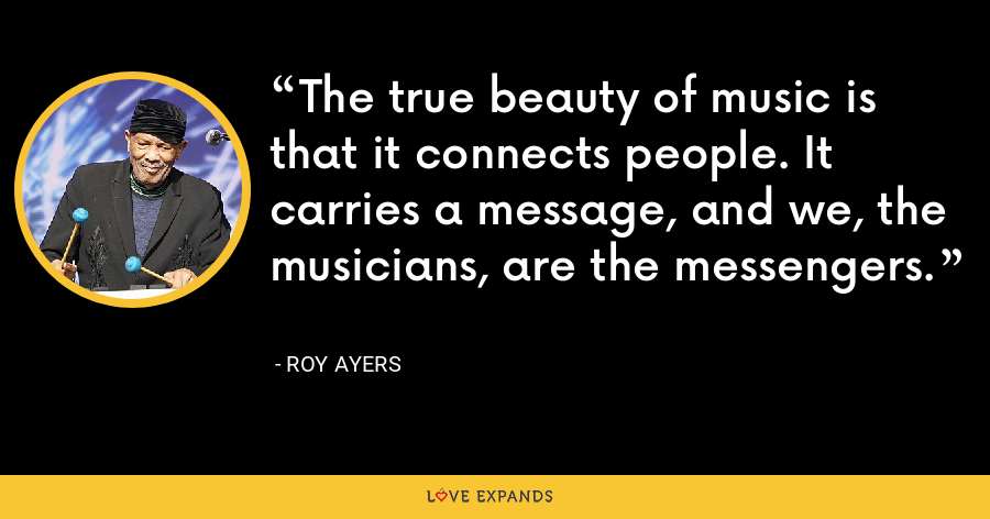 The true beauty of music is that it connects people. It carries a message, and we, the musicians, are the messengers. - Roy Ayers