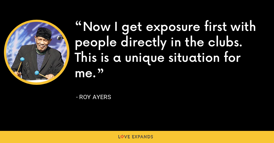 Now I get exposure first with people directly in the clubs. This is a unique situation for me. - Roy Ayers
