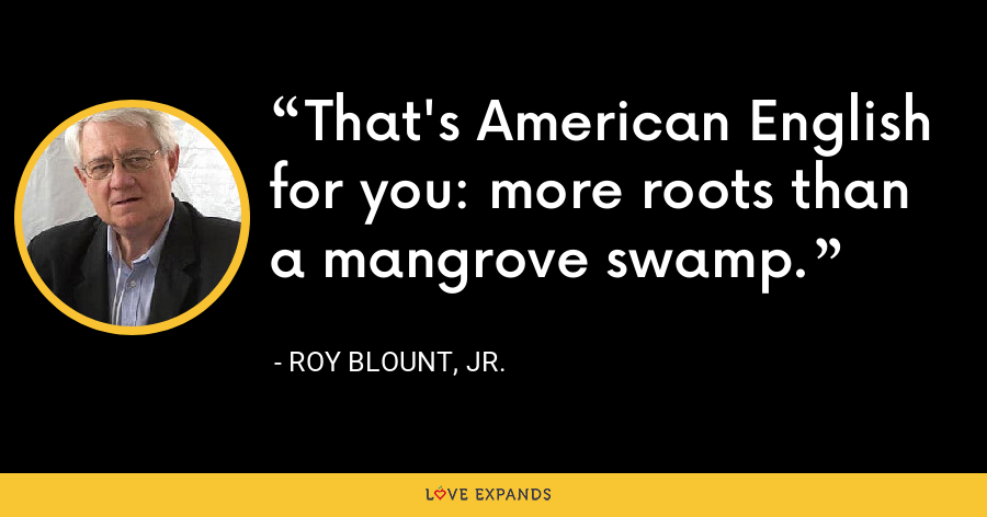 That's American English for you: more roots than a mangrove swamp. - Roy Blount, Jr.