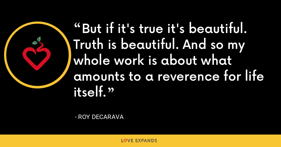 But if it's true it's beautiful. Truth is beautiful. And so my whole work is about what amounts to a reverence for life itself. - Roy DeCarava