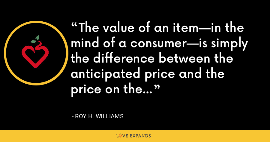 The value of an item—in the mind of a consumer—is simply the difference between the anticipated price and the price on the tag. - Roy H. Williams