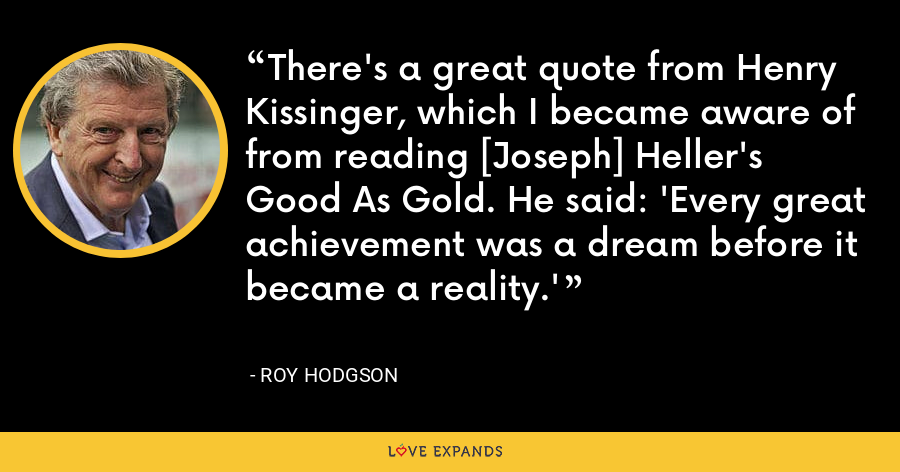 There's a great quote from Henry Kissinger, which I became aware of from reading [Joseph] Heller's Good As Gold. He said: 'Every great achievement was a dream before it became a reality.' - Roy Hodgson