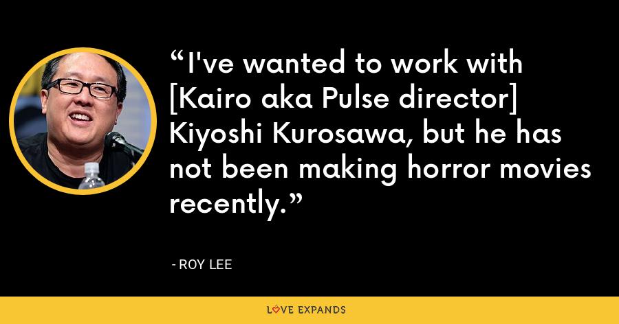 I've wanted to work with [Kairo aka Pulse director] Kiyoshi Kurosawa, but he has not been making horror movies recently. - Roy Lee
