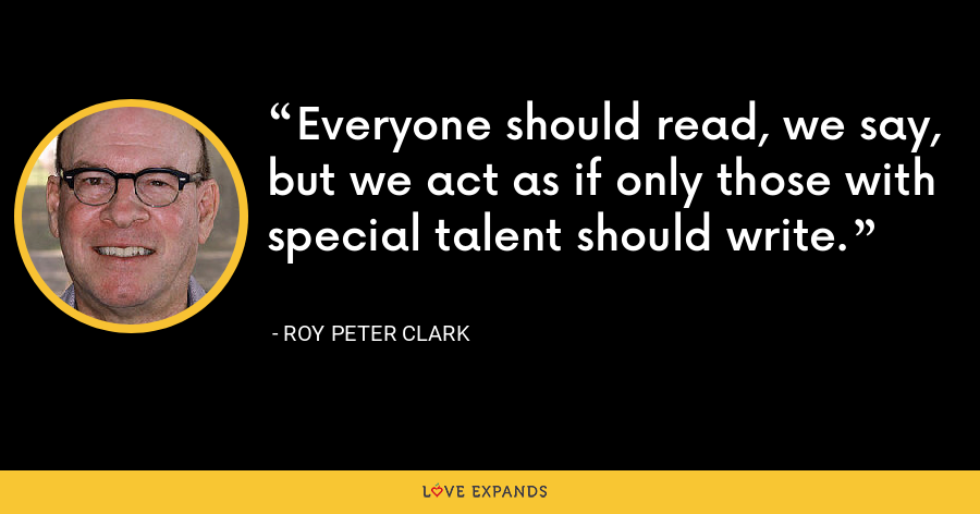 Everyone should read, we say, but we act as if only those with special talent should write. - Roy Peter Clark