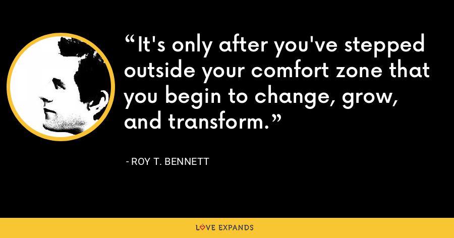 It's only after you've stepped outside your comfort zone that you begin to change, grow, and transform. - Roy T. Bennett