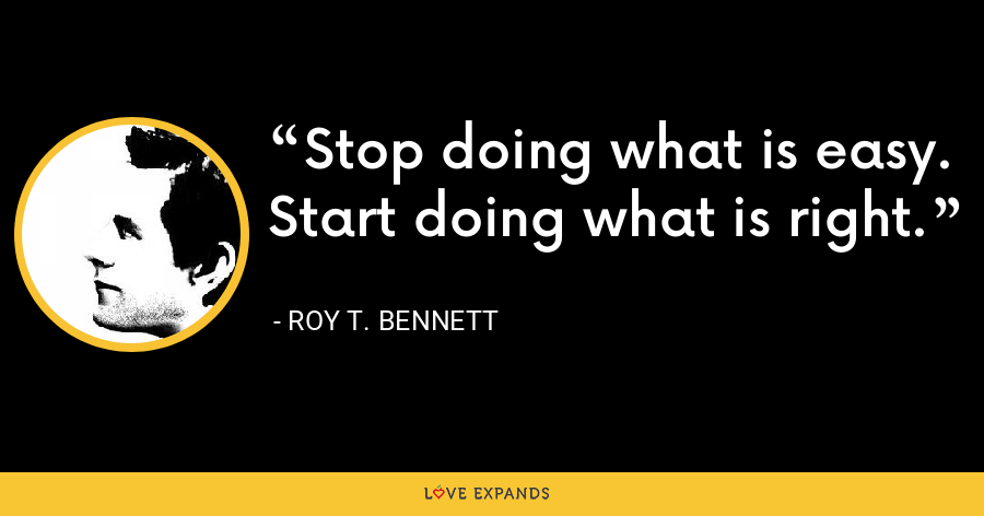 Stop doing what is easy. Start doing what is right. - Roy T. Bennett