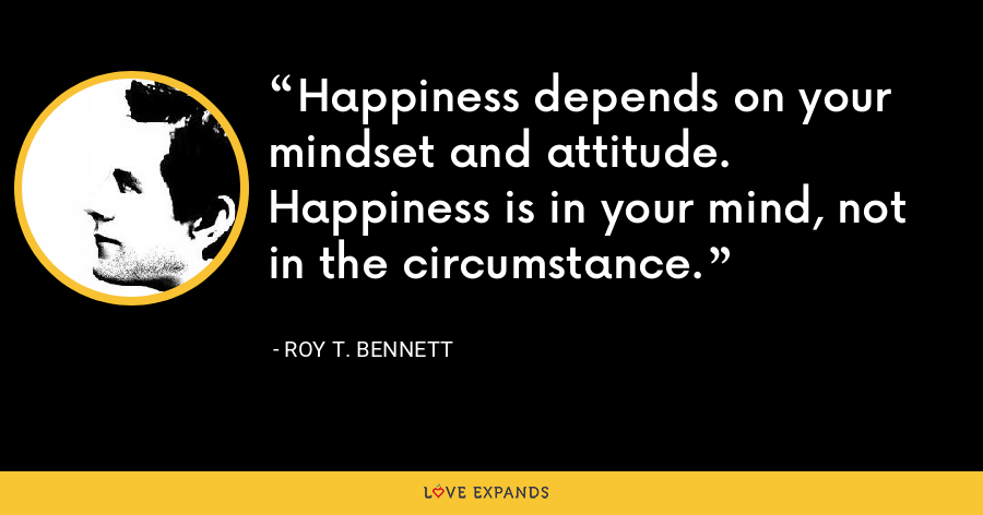 Happiness depends on your mindset and attitude. Happiness is in your mind, not in the circumstance. - Roy T. Bennett