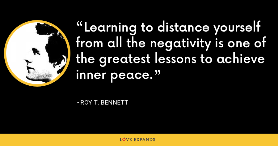 Learning to distance yourself from all the negativity is one of the greatest lessons to achieve inner peace. - Roy T. Bennett