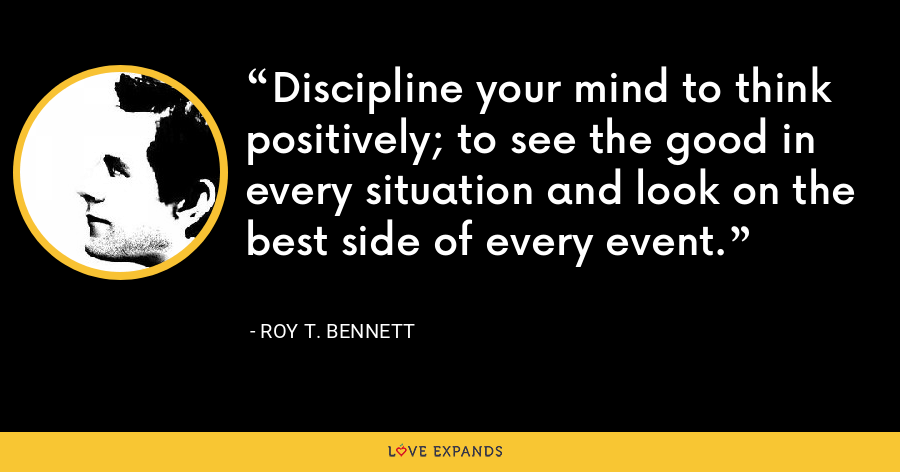Discipline your mind to think positively; to see the good in every situation and look on the best side of every event. - Roy T. Bennett