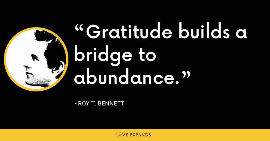 Gratitude builds a bridge to abundance. - Roy T. Bennett
