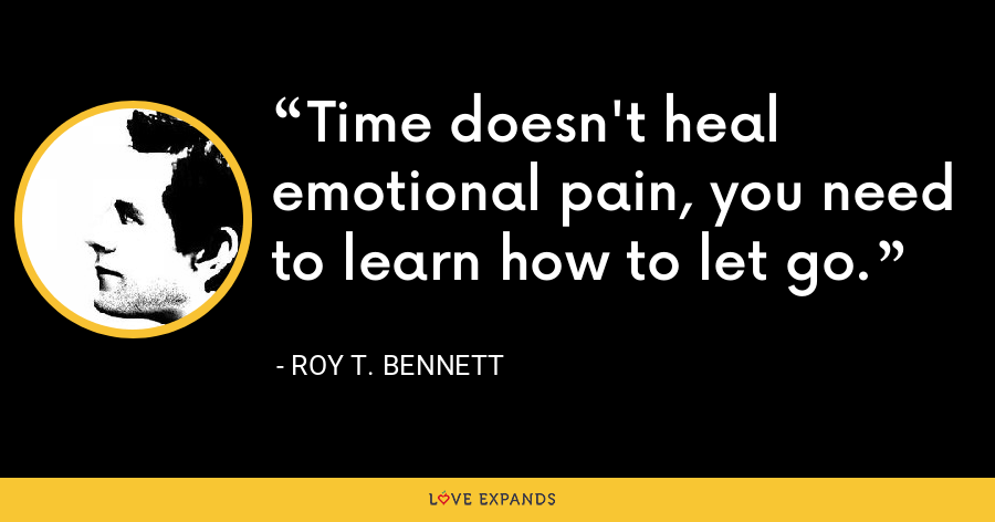 Time doesn't heal emotional pain, you need to learn how to let go. - Roy T. Bennett