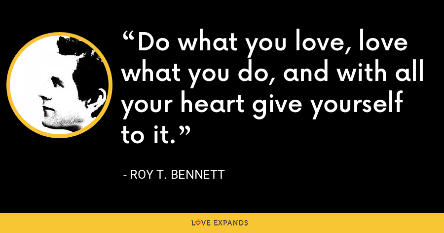 Do what you love, love what you do, and with all your heart give yourself to it. - Roy T. Bennett