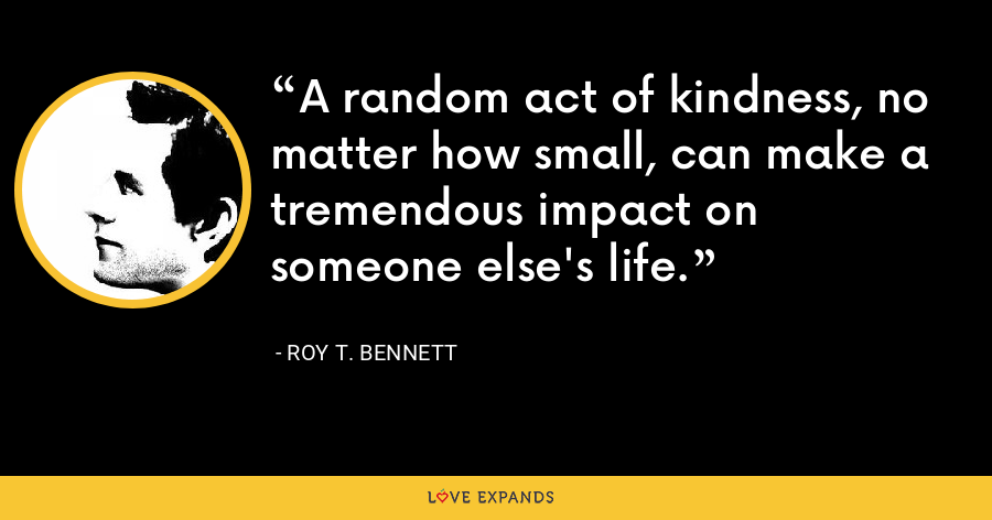A random act of kindness, no matter how small, can make a tremendous impact on someone else's life. - Roy T. Bennett