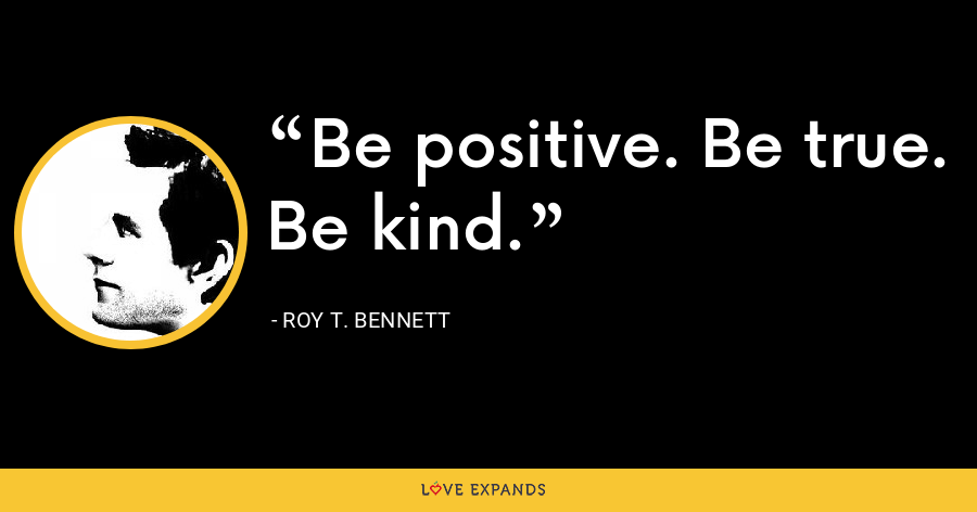 Be positive. Be true. Be kind. - Roy T. Bennett