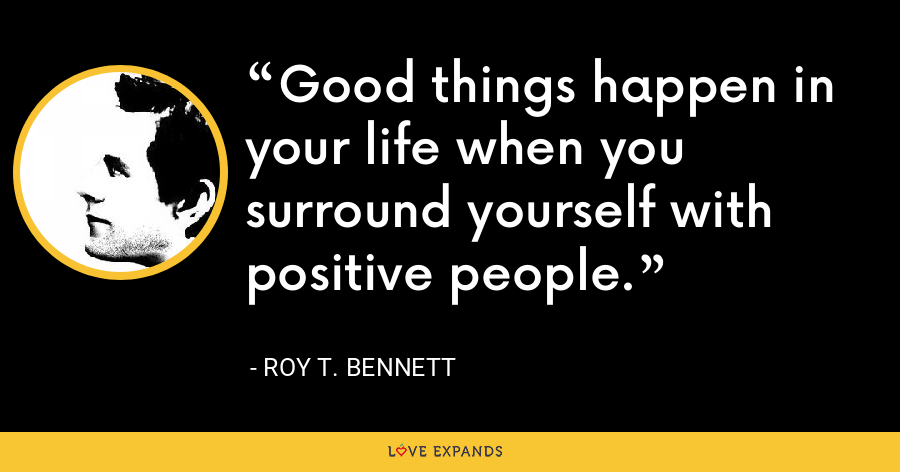 Good things happen in your life when you surround yourself with positive people. - Roy T. Bennett
