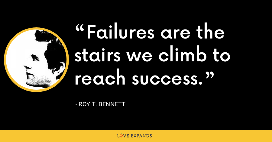 Failures are the stairs we climb to reach success. - Roy T. Bennett