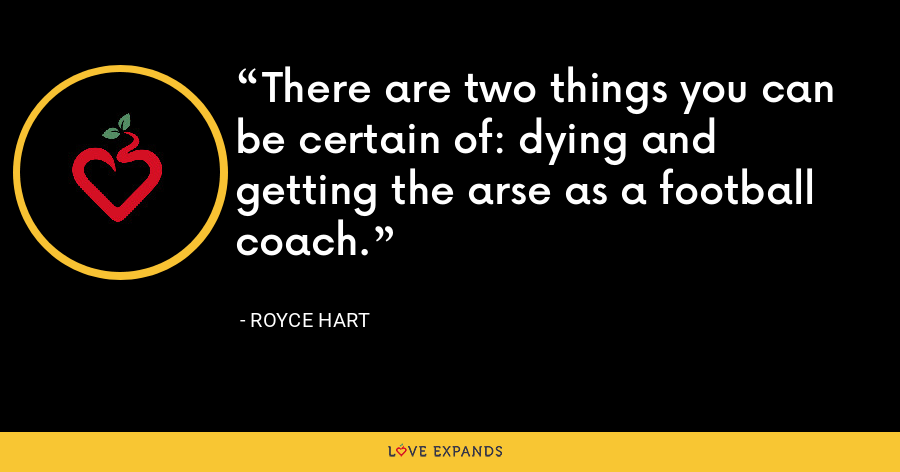 There are two things you can be certain of: dying and getting the arse as a football coach. - Royce Hart