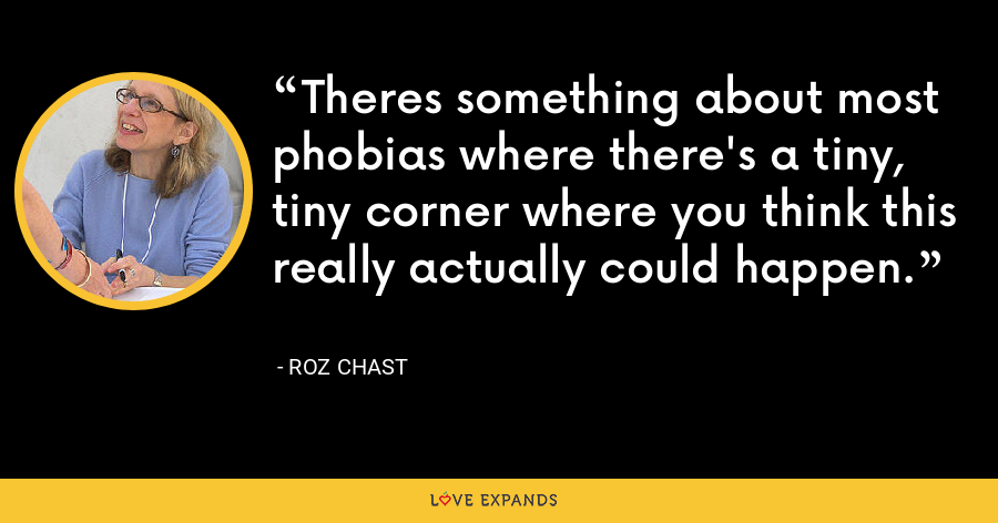 Theres something about most phobias where there's a tiny, tiny corner where you think this really actually could happen. - Roz Chast