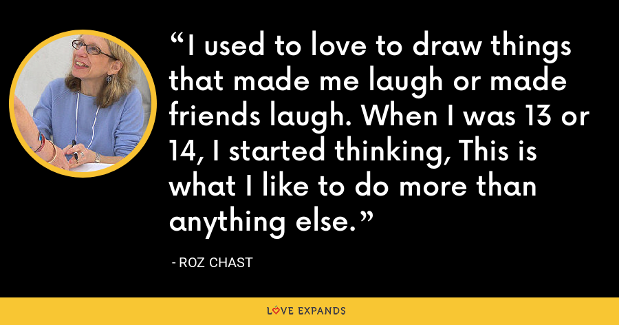 I used to love to draw things that made me laugh or made friends laugh. When I was 13 or 14, I started thinking, This is what I like to do more than anything else. - Roz Chast