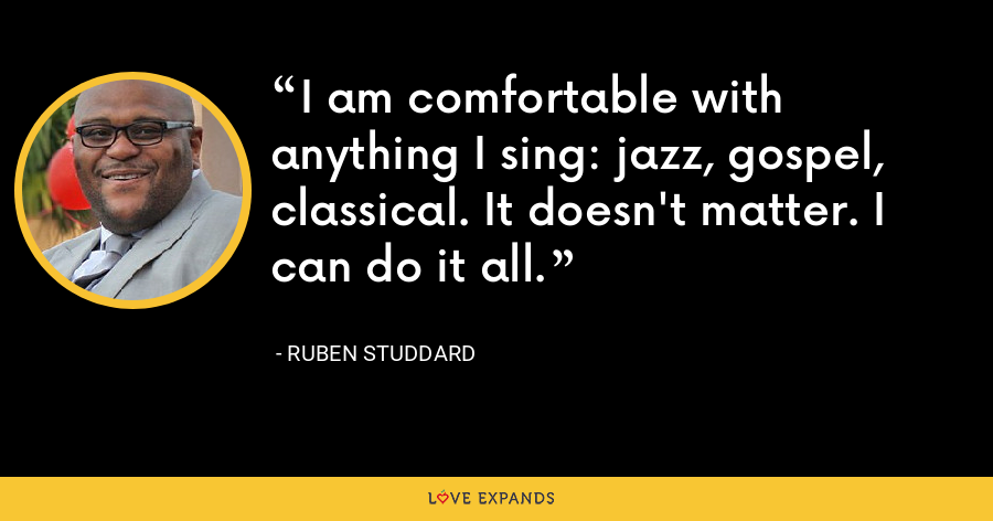 I am comfortable with anything I sing: jazz, gospel, classical. It doesn't matter. I can do it all. - Ruben Studdard