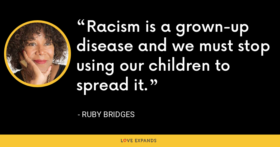 Racism is a grown-up disease and we must stop using our children to spread it. - Ruby Bridges