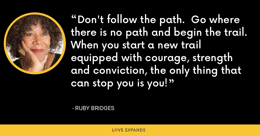 Don't follow the path.  Go where there is no path and begin the trail.  When you start a new trail equipped with courage, strength and conviction, the only thing that can stop you is you! - Ruby Bridges