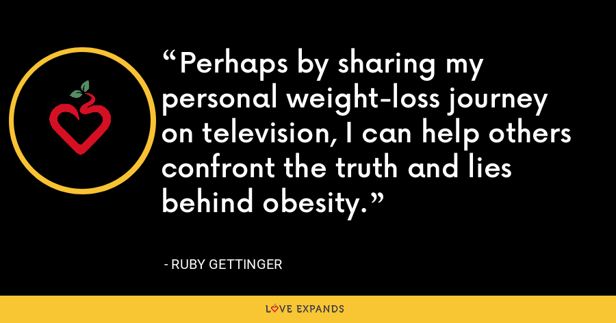 Perhaps by sharing my personal weight-loss journey on television, I can help others confront the truth and lies behind obesity. - Ruby Gettinger