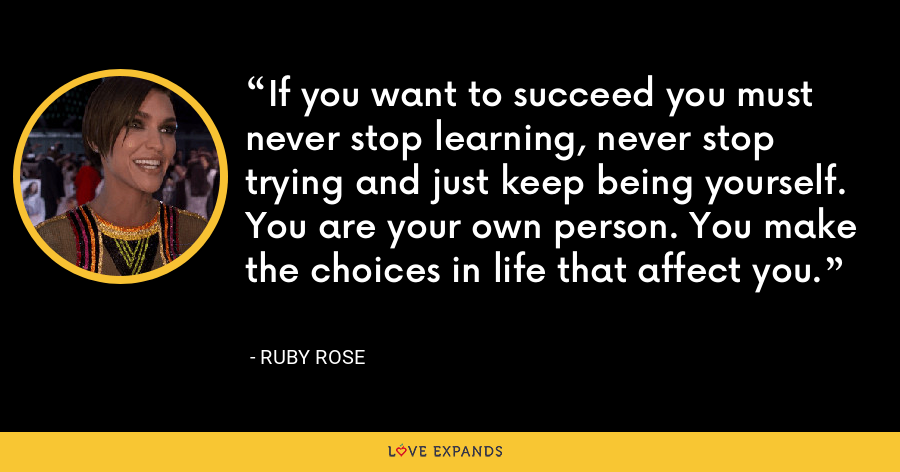If you want to succeed you must never stop learning, never stop trying and just keep being yourself. You are your own person. You make the choices in life that affect you. - Ruby Rose