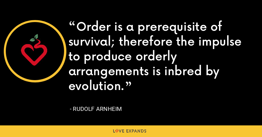 Order is a prerequisite of survival; therefore the impulse to produce orderly arrangements is inbred by evolution. - Rudolf Arnheim