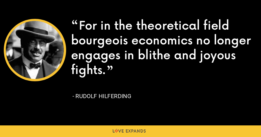 For in the theoretical field bourgeois economics no longer engages in blithe and joyous fights. - Rudolf Hilferding