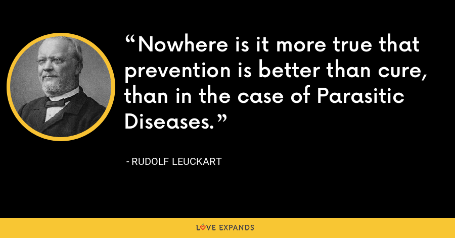 Nowhere is it more true that prevention is better than cure, than in the case of Parasitic Diseases. - Rudolf Leuckart