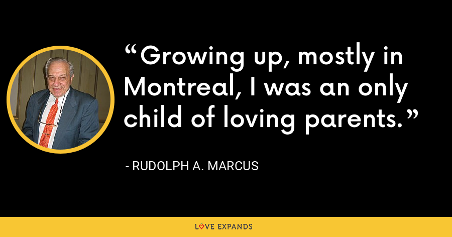 Growing up, mostly in Montreal, I was an only child of loving parents. - Rudolph A. Marcus