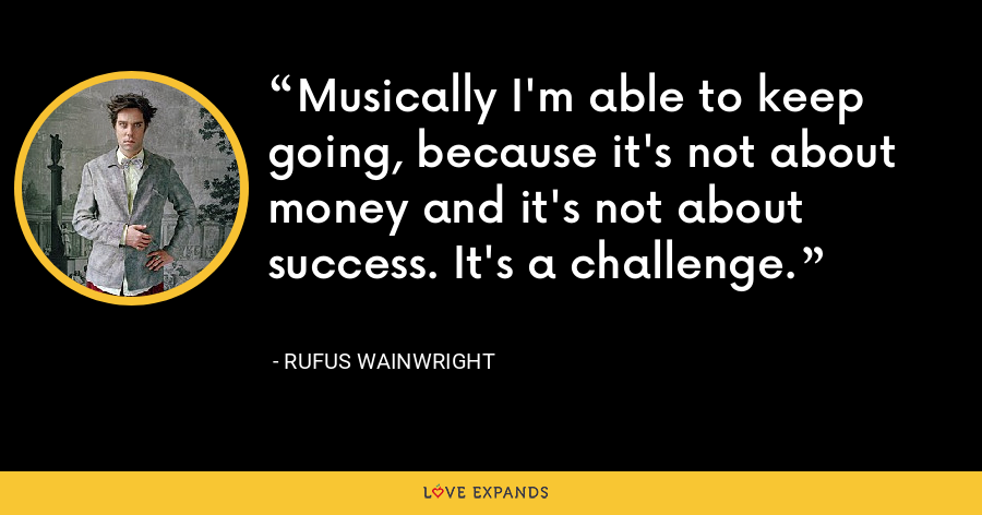Musically I'm able to keep going, because it's not about money and it's not about success. It's a challenge. - Rufus Wainwright