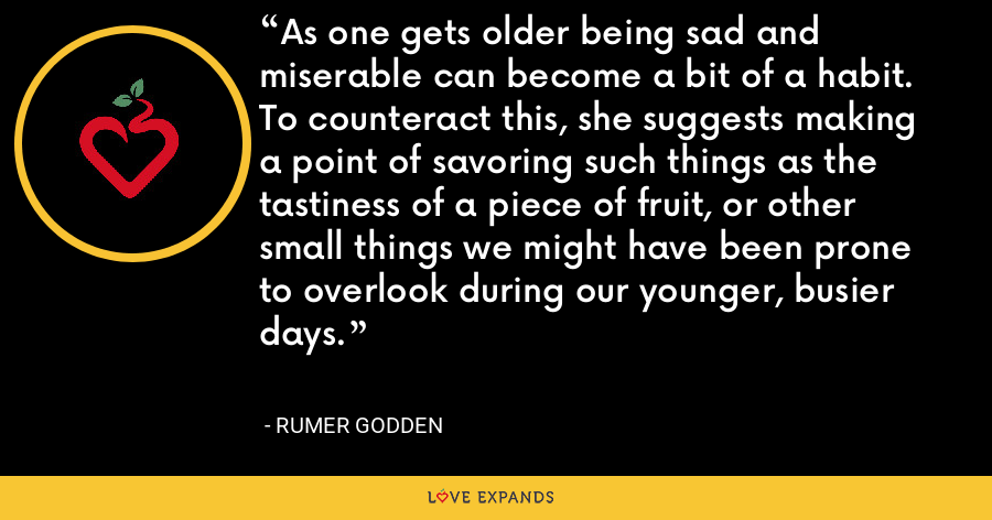 As one gets older being sad and miserable can become a bit of a habit. To counteract this, she suggests making a point of savoring such things as the tastiness of a piece of fruit, or other small things we might have been prone to overlook during our younger, busier days. - Rumer Godden